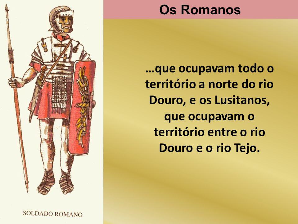 Os Romanos …que ocupavam todo o território a norte do rio Douro, e os Lusitanos, que ocupavam o território entre o rio Douro e o rio Tejo.