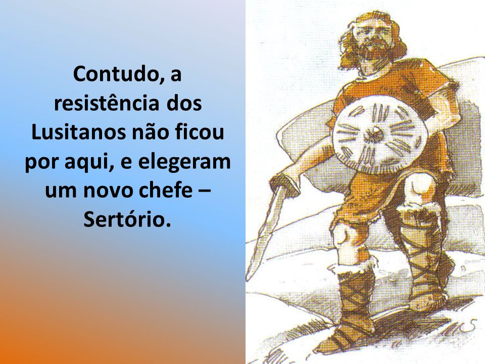 Contudo, a resistência dos Lusitanos não ficou por aqui, e elegeram um novo chefe – Sertório.