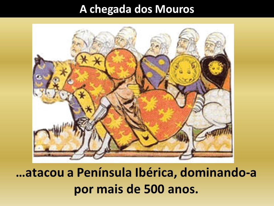 …atacou a Península Ibérica, dominando-a por mais de 500 anos.
