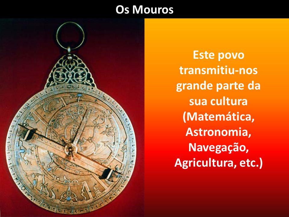 Os Mouros Este povo transmitiu-nos grande parte da sua cultura (Matemática, Astronomia, Navegação, Agricultura, etc.)