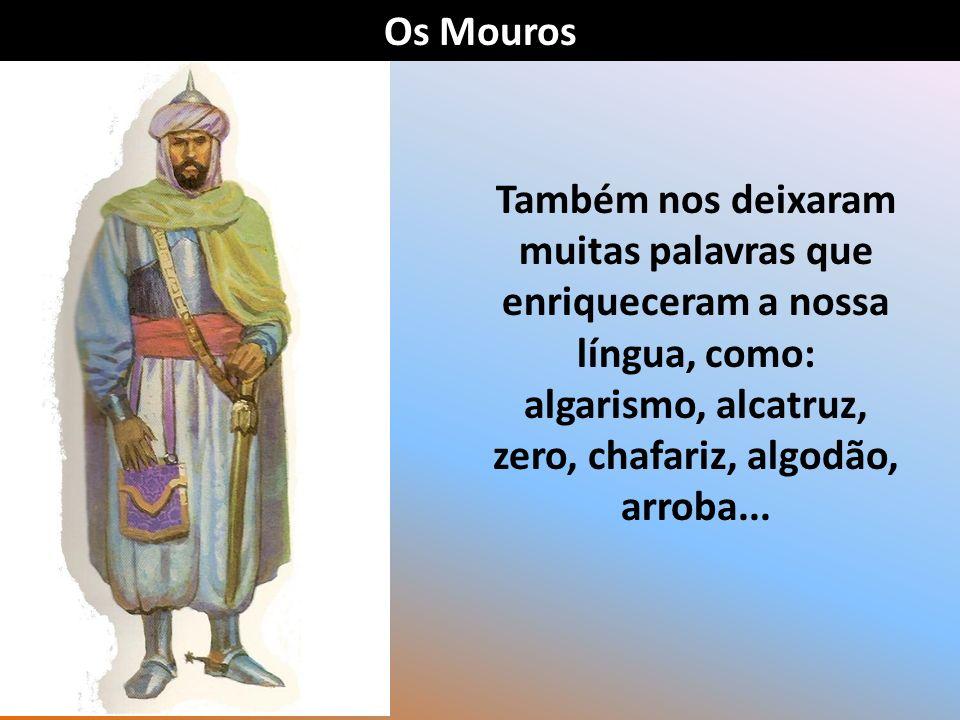 Os Mouros Também nos deixaram muitas palavras que enriqueceram a nossa língua, como: algarismo, alcatruz, zero, chafariz, algodão, arroba...