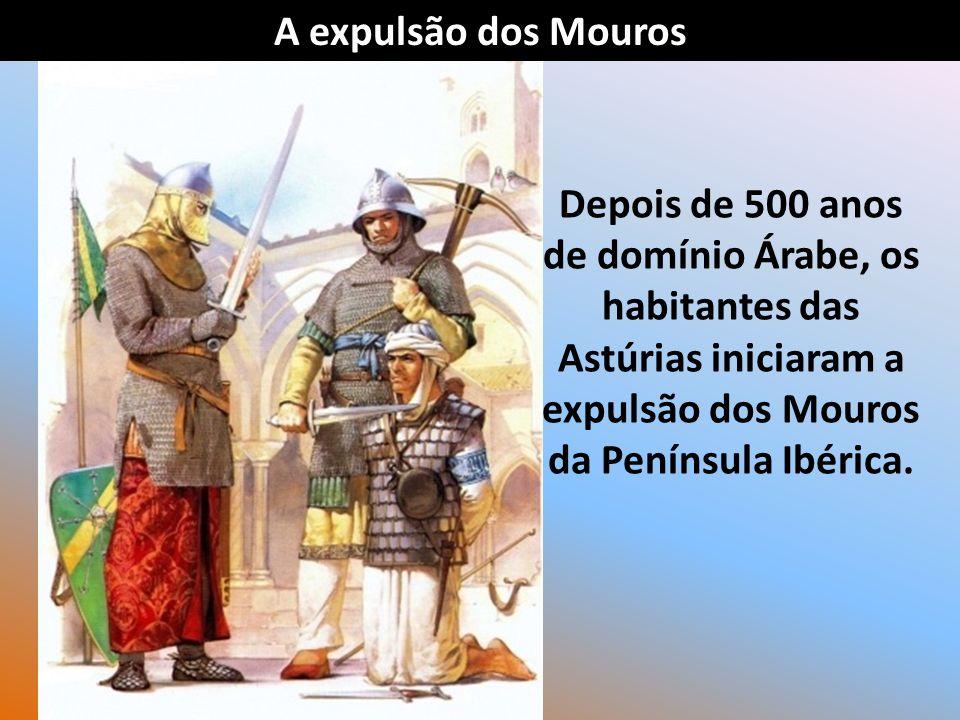 A expulsão dos Mouros Depois de 500 anos de domínio Árabe, os habitantes das Astúrias iniciaram a expulsão dos Mouros da Península Ibérica.