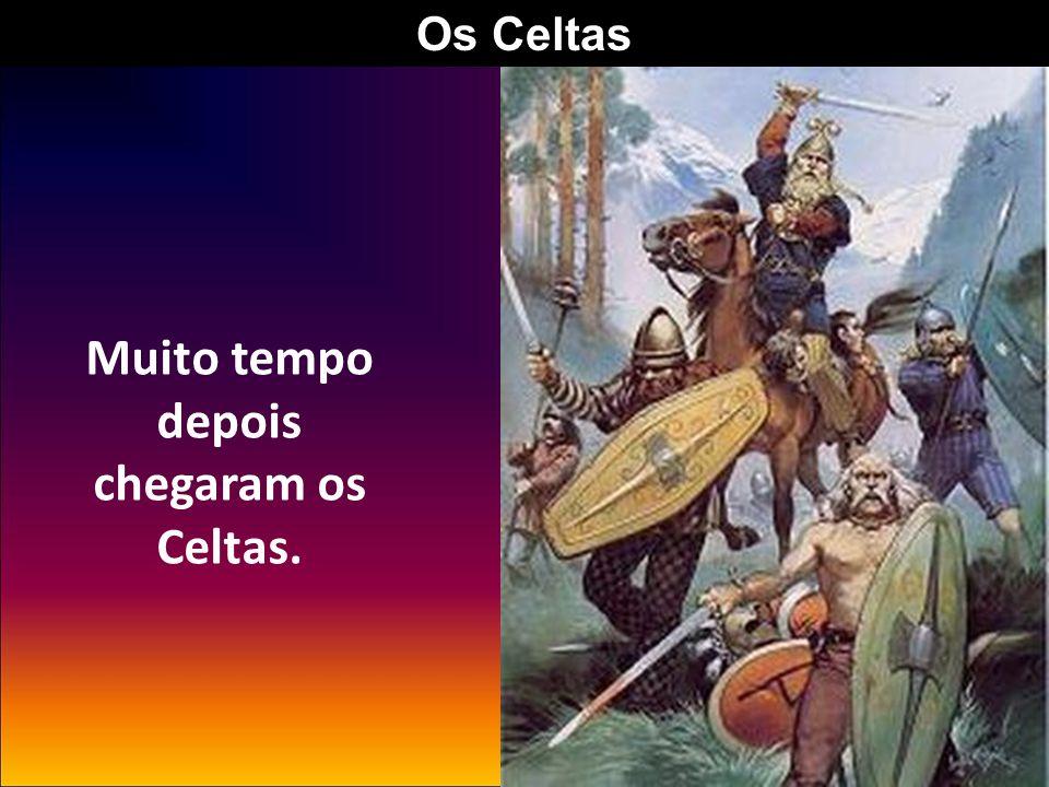 Muito tempo depois chegaram os Celtas.