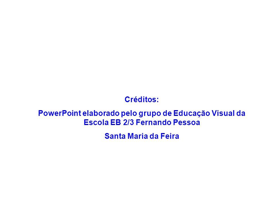 Créditos: PowerPoint elaborado pelo grupo de Educação Visual da Escola EB 2/3 Fernando Pessoa.