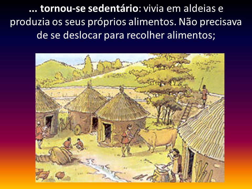 ... tornou-se sedentário: vivia em aldeias e produzia os seus próprios alimentos.