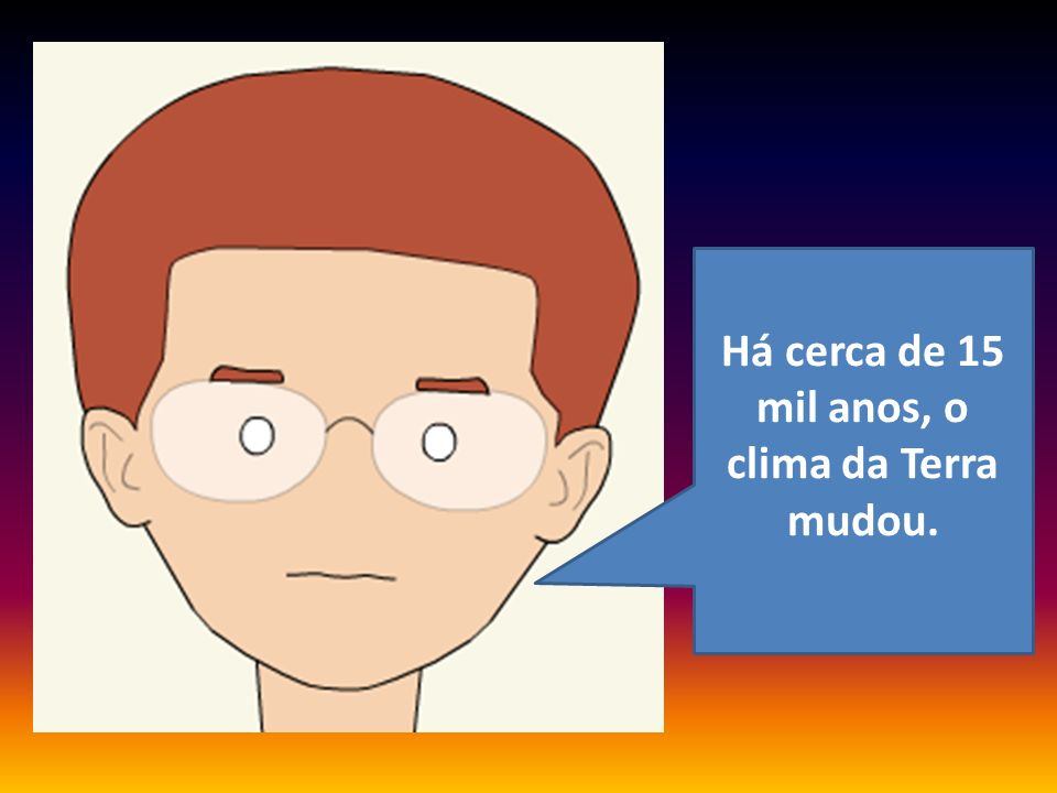 Há cerca de 15 mil anos, o clima da Terra mudou.