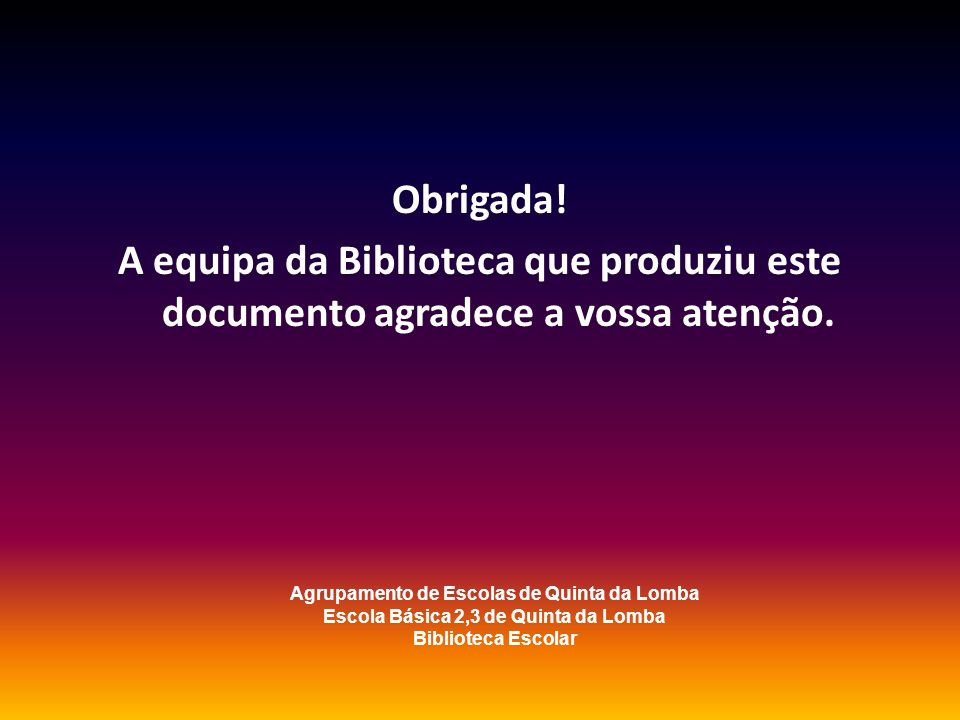 Obrigada!A equipa da Biblioteca que produziu este documento agradece a vossa atenção. Agrupamento de Escolas de Quinta da Lomba.