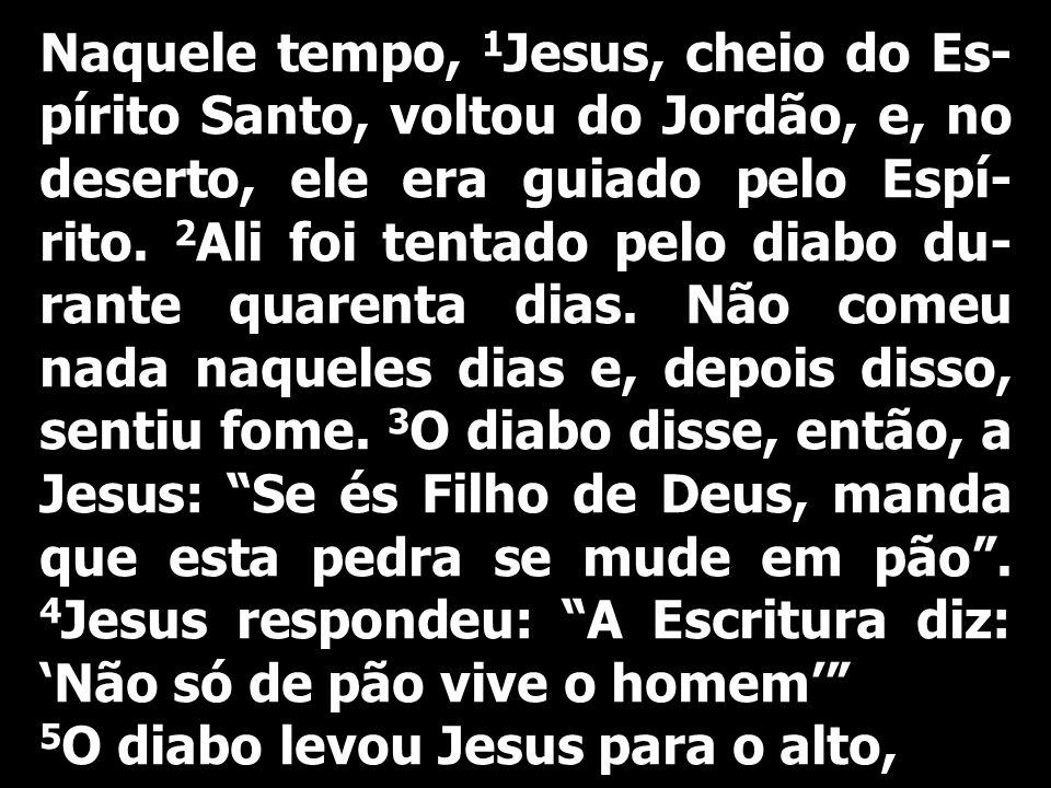 Naquele tempo, 1Jesus, cheio do Es-pírito Santo, voltou do Jordão, e, no deserto, ele era guiado pelo Espí-rito. 2Ali foi tentado pelo diabo du-rante quarenta dias. Não comeu nada naqueles dias e, depois disso, sentiu fome. 3O diabo disse, então, a Jesus: Se és Filho de Deus, manda que esta pedra se mude em pão . 4Jesus respondeu: A Escritura diz: 'Não só de pão vive o homem'