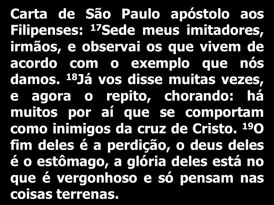 Carta de São Paulo apóstolo aos Filipenses: 17Sede meus imitadores, irmãos, e observai os que vivem de acordo com o exemplo que nós damos.