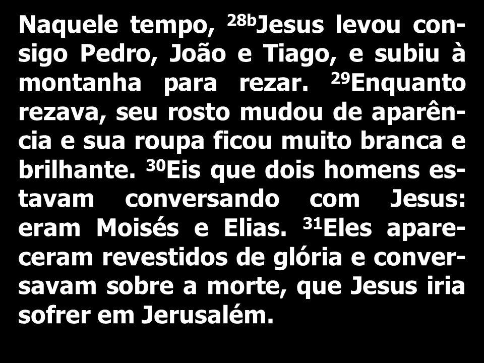 Naquele tempo, 28bJesus levou con-sigo Pedro, João e Tiago, e subiu à montanha para rezar. 29Enquanto rezava, seu rosto mudou de aparên-cia e sua roupa ficou muito branca e brilhante.