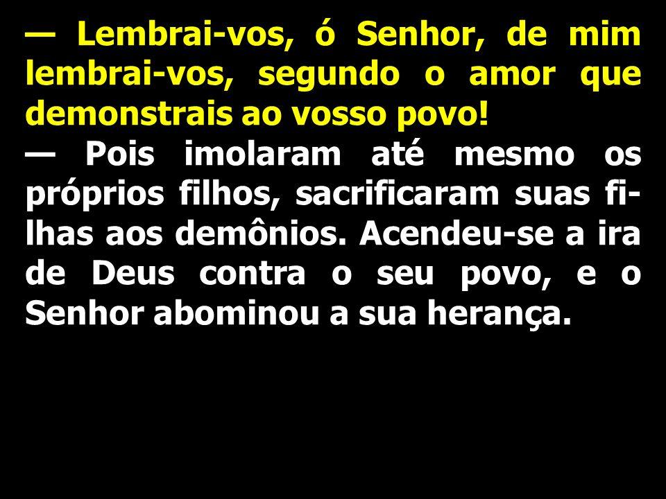 — Lembrai-vos, ó Senhor, de mim lembrai-vos, segundo o amor que demonstrais ao vosso povo!