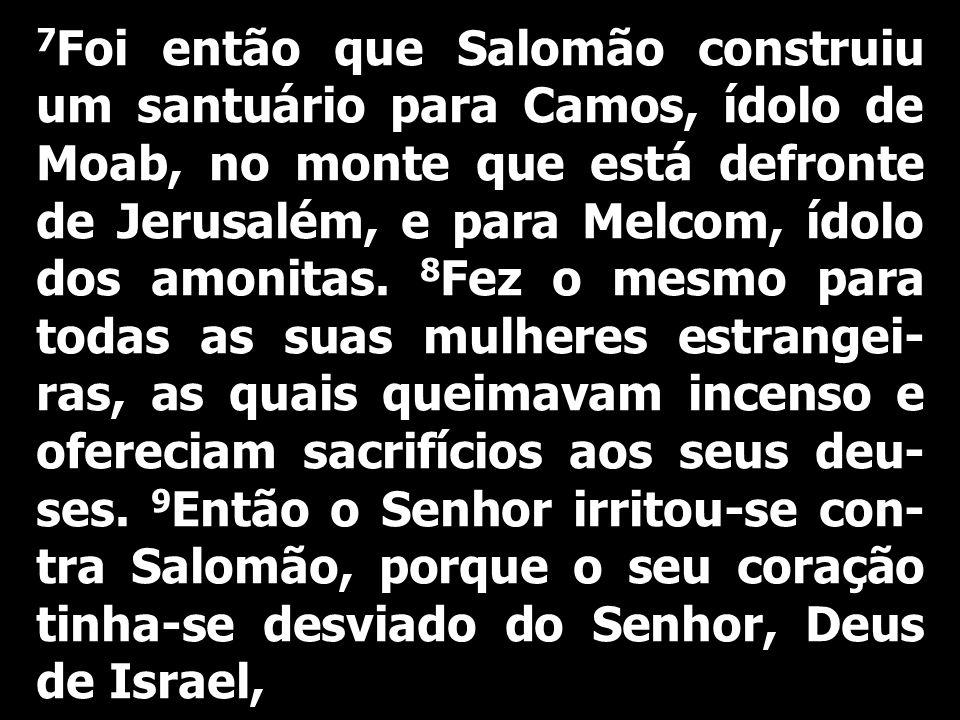 7Foi então que Salomão construiu um santuário para Camos, ídolo de Moab, no monte que está defronte de Jerusalém, e para Melcom, ídolo dos amonitas. 8Fez o mesmo para todas as suas mulheres estrangei-ras, as quais queimavam incenso e ofereciam sacrifícios aos seus deu-ses. 9Então o Senhor irritou-se con-tra Salomão, porque o seu coração tinha-se desviado do Senhor, Deus de Israel,