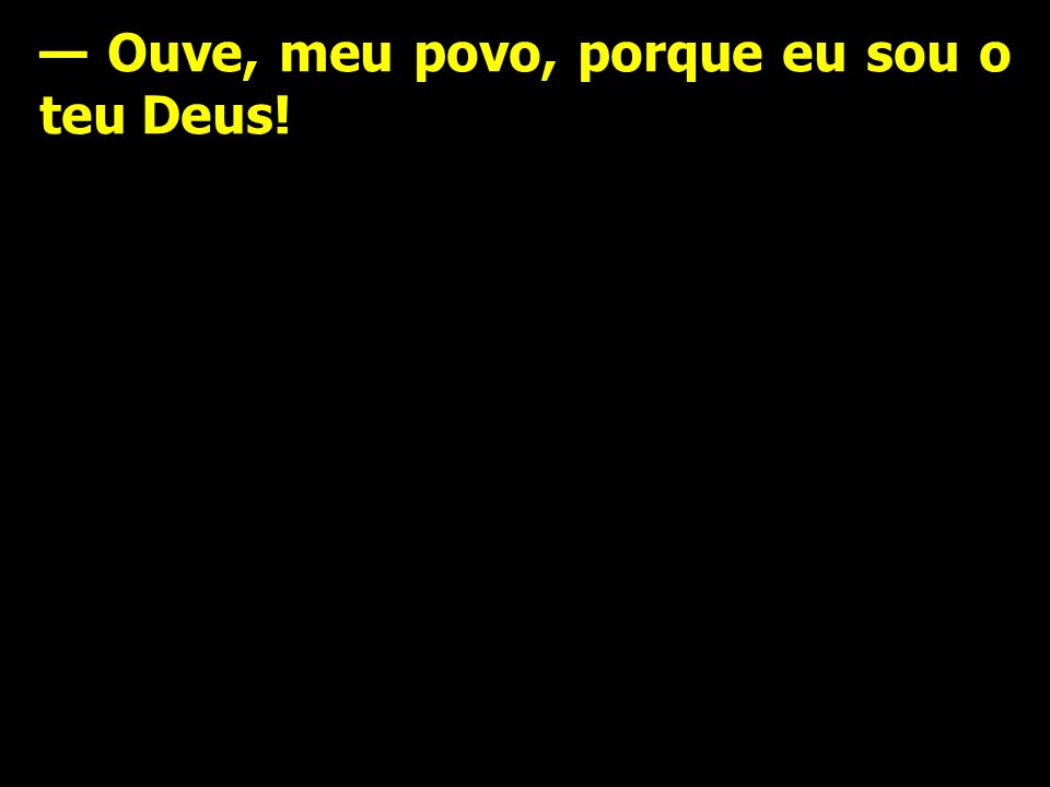 — Ouve, meu povo, porque eu sou o teu Deus!