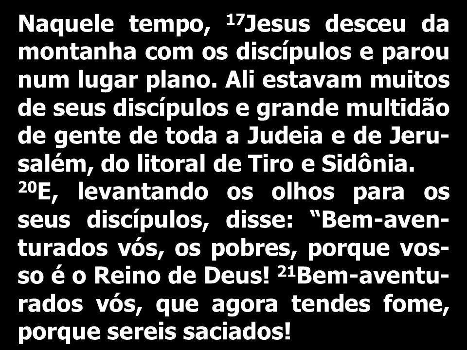 Naquele tempo, 17Jesus desceu da montanha com os discípulos e parou num lugar plano. Ali estavam muitos de seus discípulos e grande multidão de gente de toda a Judeia e de Jeru-salém, do litoral de Tiro e Sidônia.