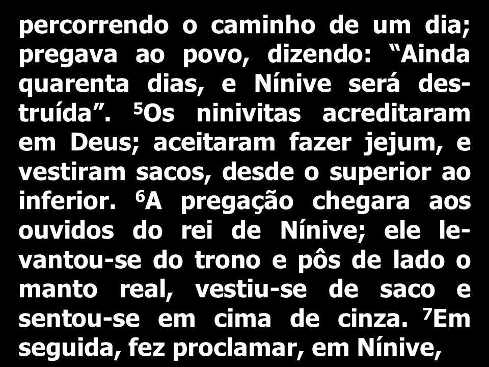 percorrendo o caminho de um dia; pregava ao povo, dizendo: Ainda quarenta dias, e Nínive será des-truída .