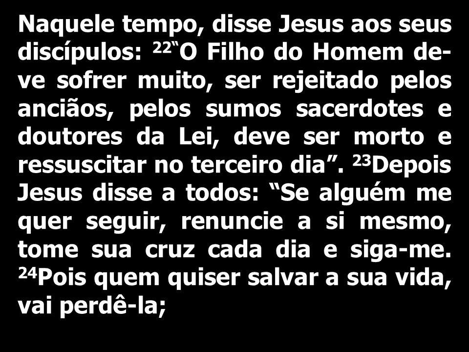 Naquele tempo, disse Jesus aos seus discípulos: 22 O Filho do Homem de-ve sofrer muito, ser rejeitado pelos anciãos, pelos sumos sacerdotes e doutores da Lei, deve ser morto e ressuscitar no terceiro dia .