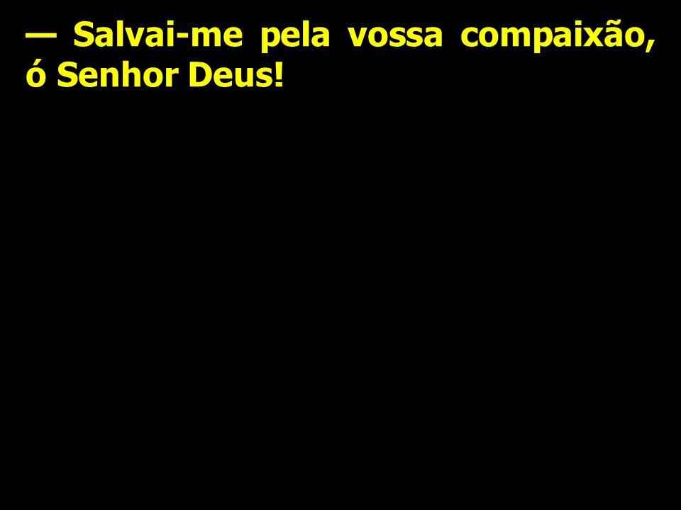 — Salvai-me pela vossa compaixão, ó Senhor Deus!