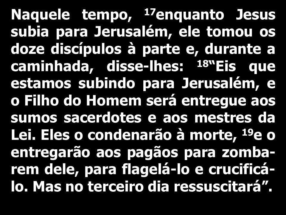 Naquele tempo, 17enquanto Jesus subia para Jerusalém, ele tomou os doze discípulos à parte e, durante a caminhada, disse-lhes: 18 Eis que estamos subindo para Jerusalém, e o Filho do Homem será entregue aos sumos sacerdotes e aos mestres da Lei.