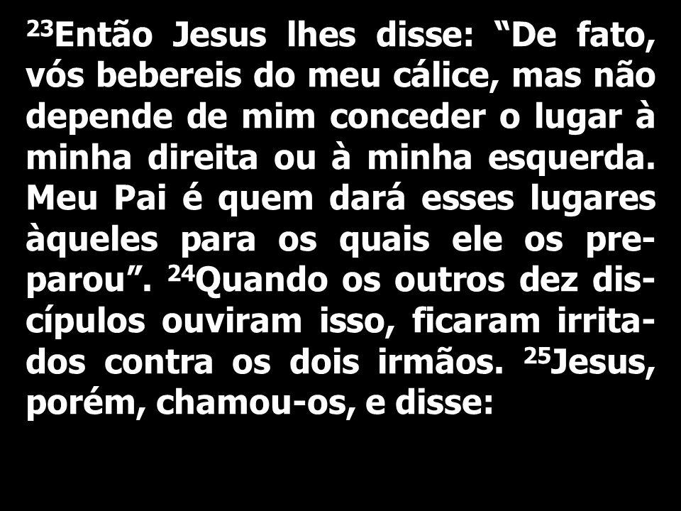 23Então Jesus lhes disse: De fato, vós bebereis do meu cálice, mas não depende de mim conceder o lugar à minha direita ou à minha esquerda.