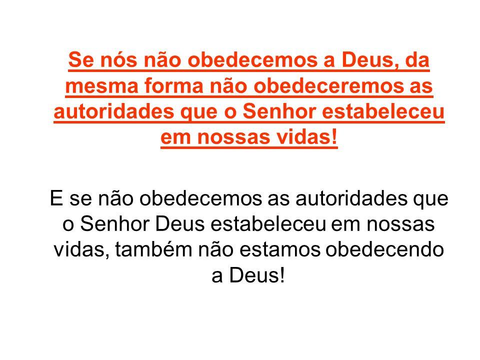 Se nós não obedecemos a Deus, da mesma forma não obedeceremos as autoridades que o Senhor estabeleceu em nossas vidas!