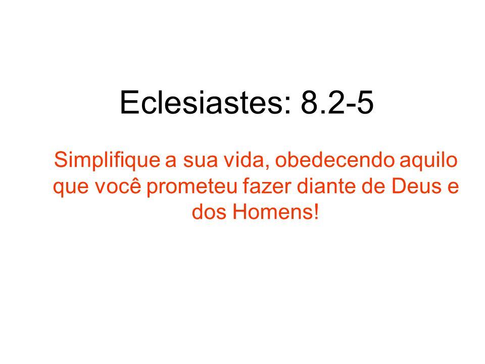 Eclesiastes: 8.2-5 Simplifique a sua vida, obedecendo aquilo que você prometeu fazer diante de Deus e dos Homens!