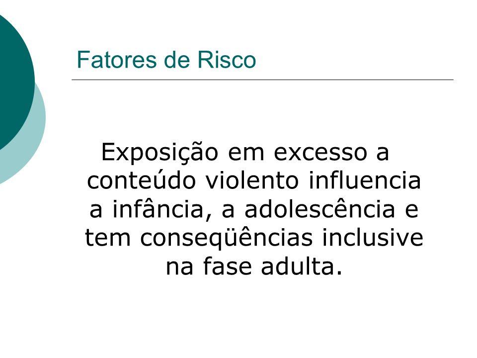 Fatores de Risco Exposição em excesso a conteúdo violento influencia a infância, a adolescência e tem conseqüências inclusive na fase adulta.