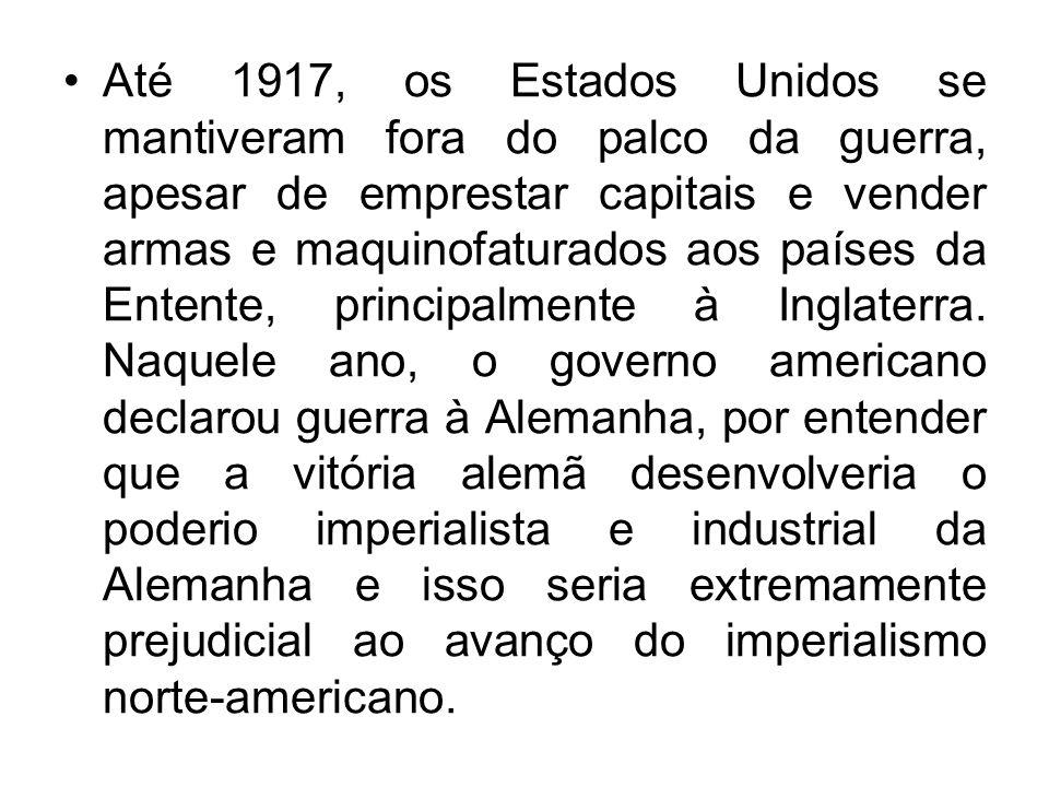 Até 1917, os Estados Unidos se mantiveram fora do palco da guerra, apesar de emprestar capitais e vender armas e maquinofaturados aos países da Entente, principalmente à Inglaterra.