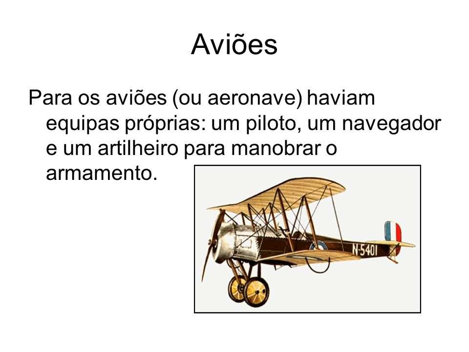 Aviões Para os aviões (ou aeronave) haviam equipas próprias: um piloto, um navegador e um artilheiro para manobrar o armamento.