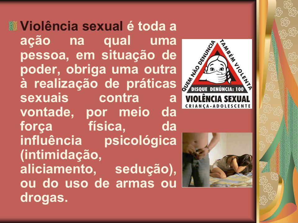 Violência sexual é toda a ação na qual uma pessoa, em situação de poder, obriga uma outra à realização de práticas sexuais contra a vontade, por meio da força física, da influência psicológica (intimidação, aliciamento, sedução), ou do uso de armas ou drogas.