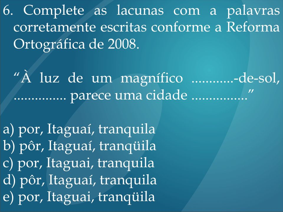 6. Complete as lacunas com a palavras corretamente escritas conforme a Reforma Ortográfica de 2008.
