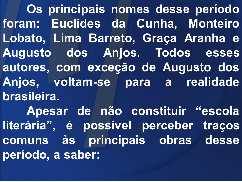 Os principais nomes desse período foram: Euclides da Cunha, Monteiro Lobato, Lima Barreto, Graça Aranha e Augusto dos Anjos. Todos esses autores, com exceção de Augusto dos Anjos, voltam-se para a realidade brasileira.