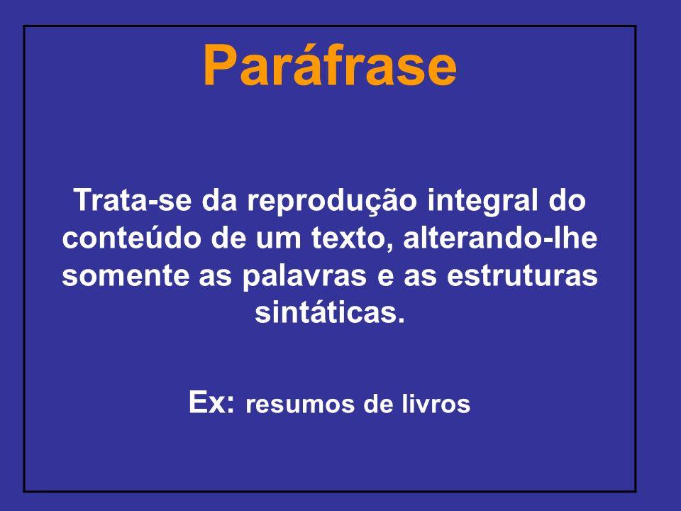 Paráfrase Trata-se da reprodução integral do conteúdo de um texto, alterando-lhe somente as palavras e as estruturas sintáticas.