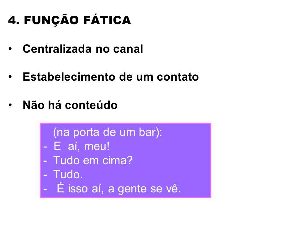 4. FUNÇÃO FÁTICA Centralizada no canal. Estabelecimento de um contato. Não há conteúdo. (na porta de um bar):