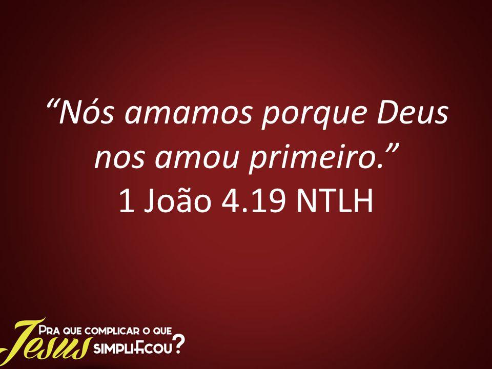 Nós amamos porque Deus nos amou primeiro. 1 João 4.19 NTLH