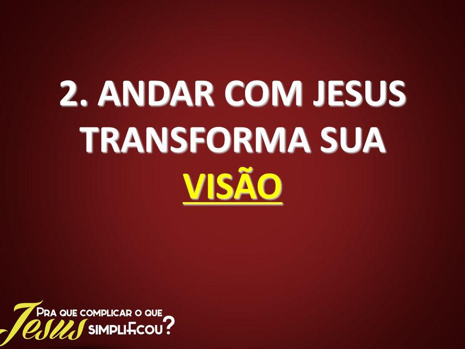 2. ANDAR COM JESUS TRANSFORMA SUA VISÃO
