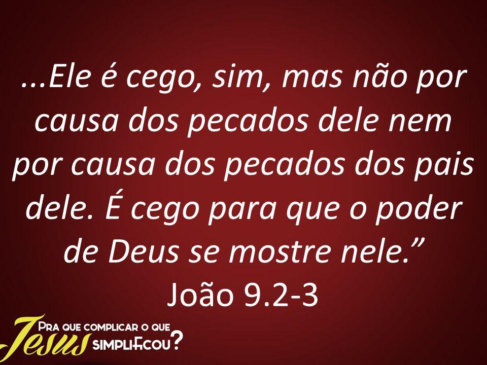 ...Ele é cego, sim, mas não por causa dos pecados dele nem por causa dos pecados dos pais dele.