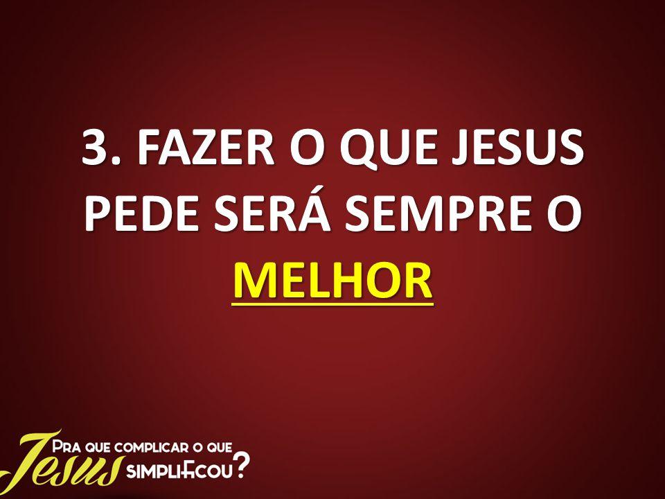 3. FAZER O QUE JESUS PEDE SERÁ SEMPRE O MELHOR