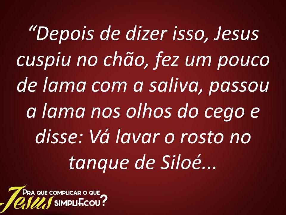 Depois de dizer isso, Jesus cuspiu no chão, fez um pouco de lama com a saliva, passou a lama nos olhos do cego e disse: Vá lavar o rosto no tanque de Siloé...