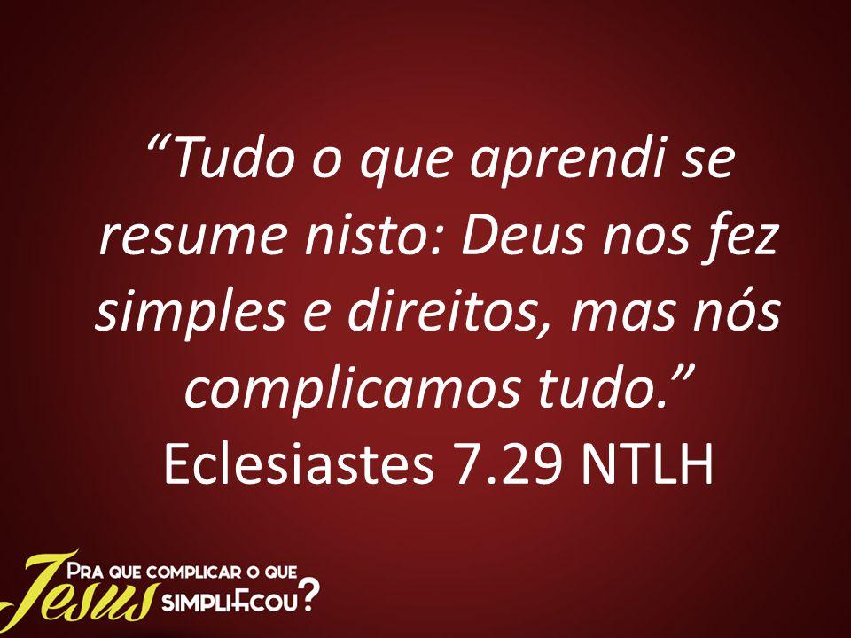 Tudo o que aprendi se resume nisto: Deus nos fez simples e direitos, mas nós complicamos tudo. Eclesiastes 7.29 NTLH