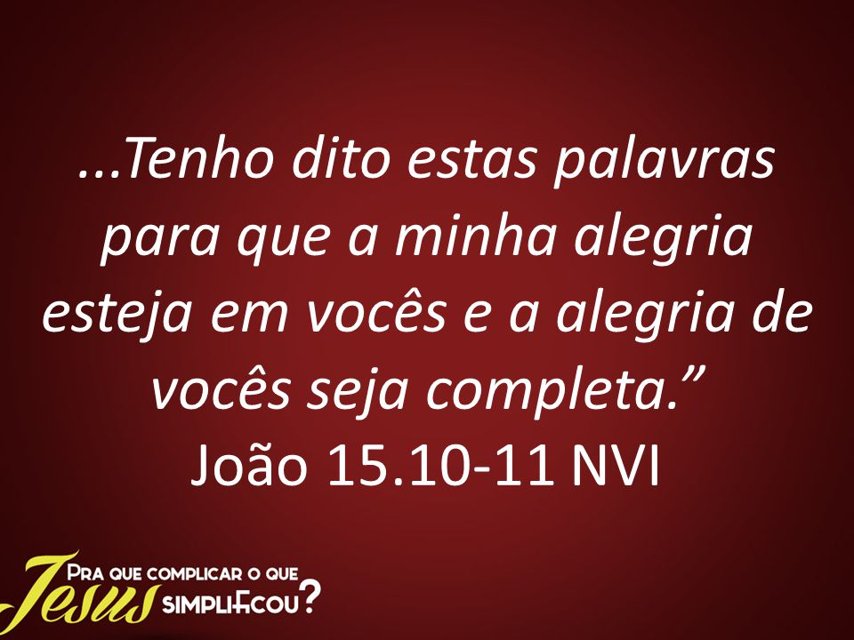 ...Tenho dito estas palavras para que a minha alegria esteja em vocês e a alegria de vocês seja completa. João 15.10-11 NVI