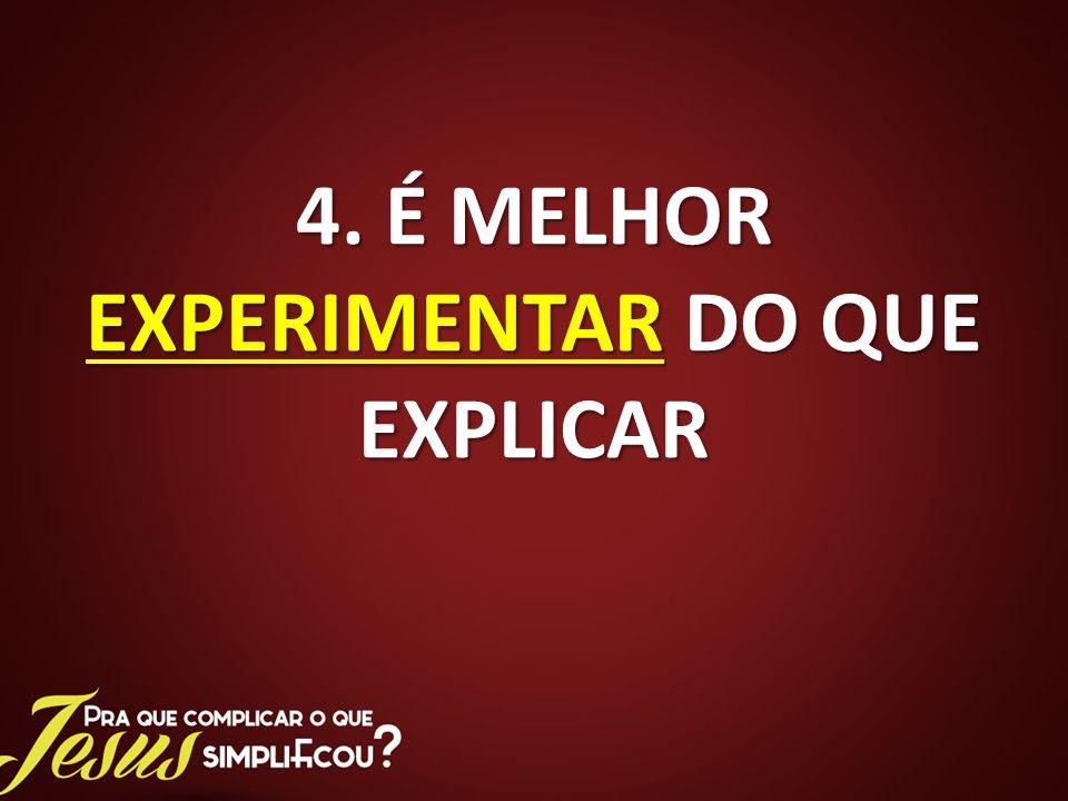 4. É MELHOR EXPERIMENTAR DO QUE EXPLICAR