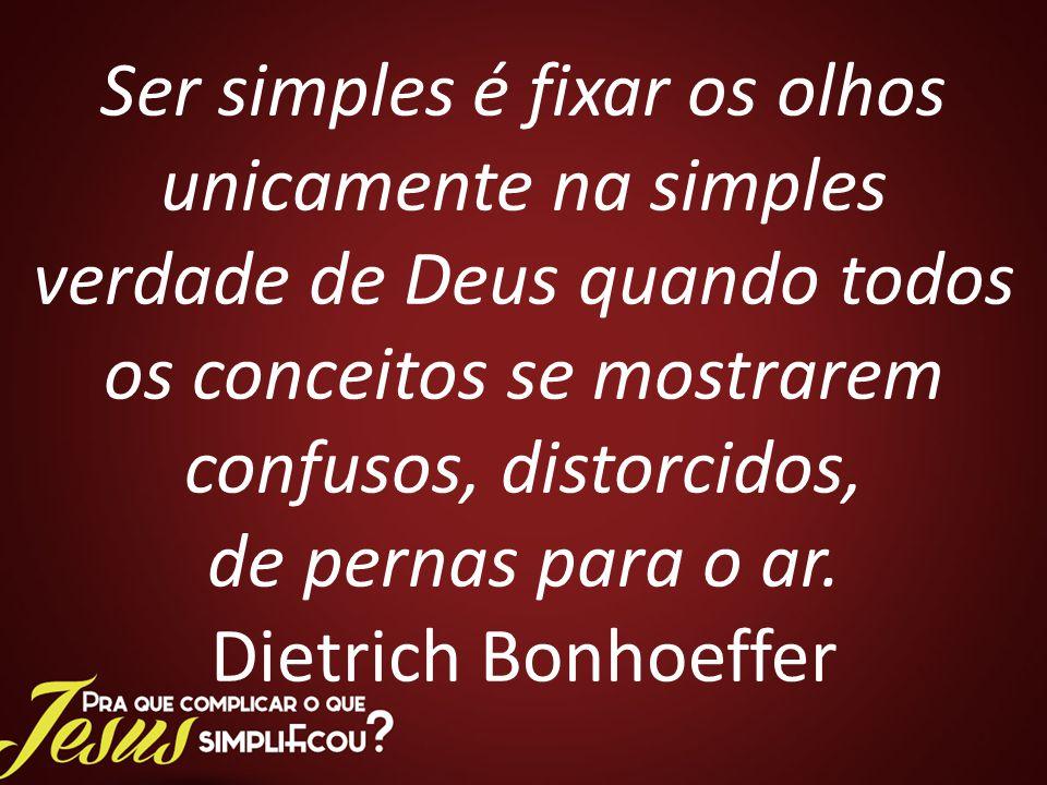 Ser simples é fixar os olhos unicamente na simples verdade de Deus quando todos os conceitos se mostrarem confusos, distorcidos, de pernas para o ar.