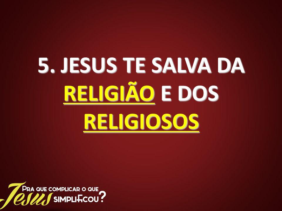 5. JESUS TE SALVA DA RELIGIÃO E DOS RELIGIOSOS