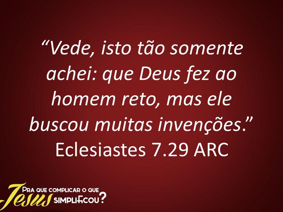 Vede, isto tão somente achei: que Deus fez ao homem reto, mas ele buscou muitas invenções. Eclesiastes 7.29 ARC