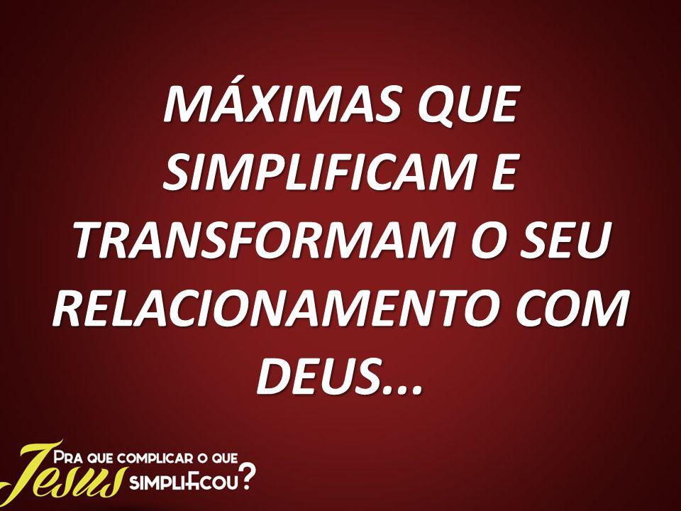 MÁXIMAS QUE SIMPLIFICAM E TRANSFORMAM O SEU RELACIONAMENTO COM DEUS...