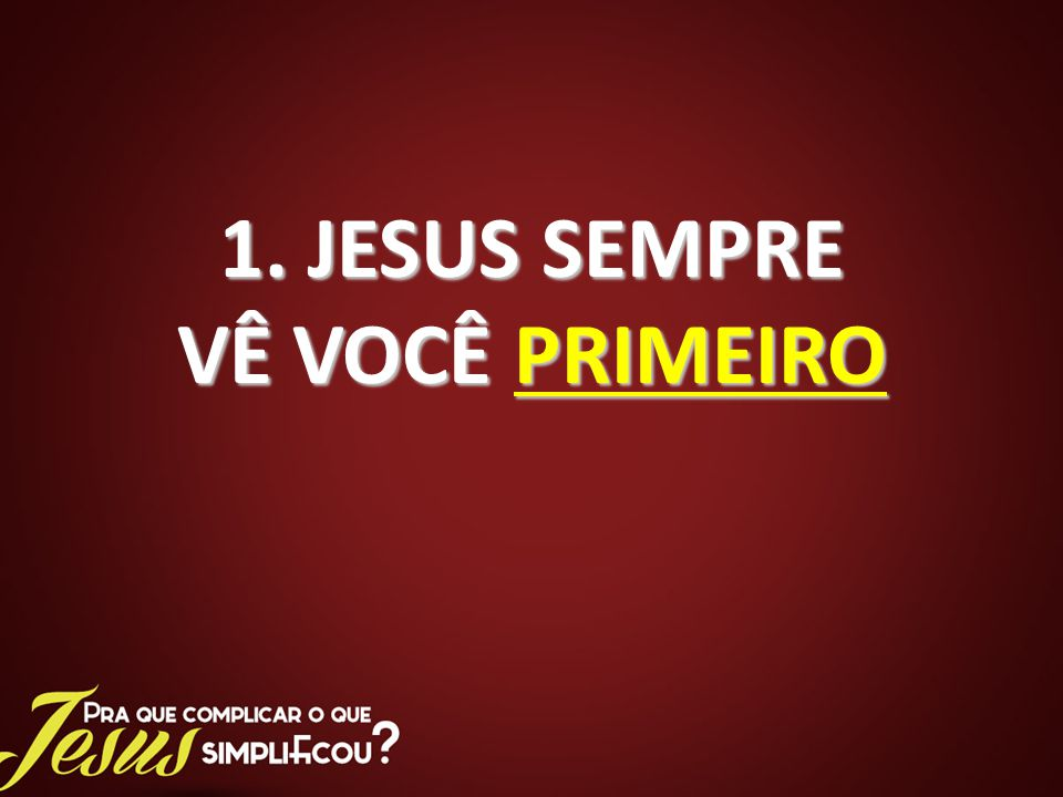1. JESUS SEMPRE VÊ VOCÊ PRIMEIRO