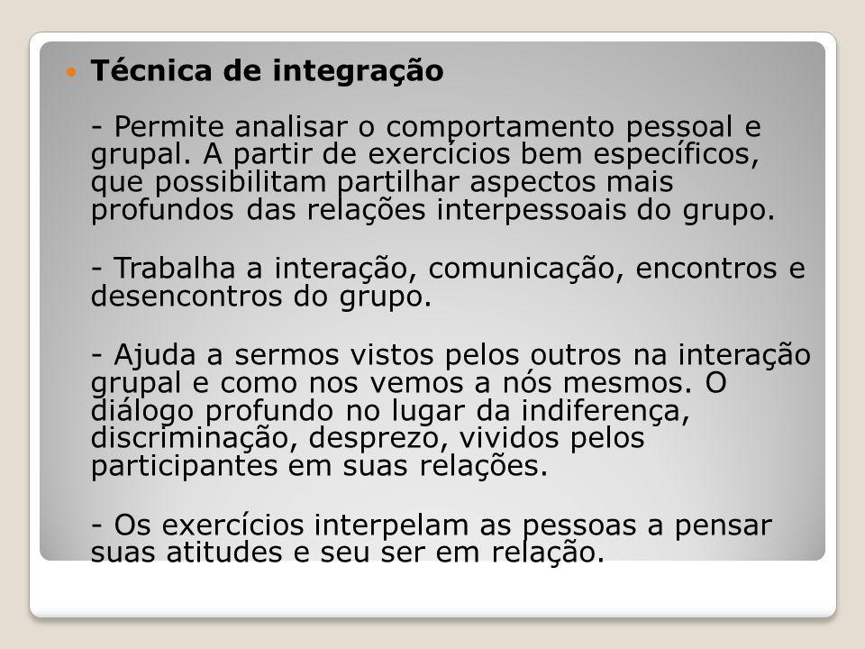 Técnica de integração - Permite analisar o comportamento pessoal e grupal. A partir de exercícios bem específicos, que possibilitam partilhar aspectos mais profundos das relações interpessoais do grupo.