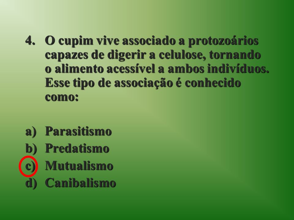 O cupim vive associado a protozoários capazes de digerir a celulose, tornando o alimento acessível a ambos indivíduos. Esse tipo de associação é conhecido como: