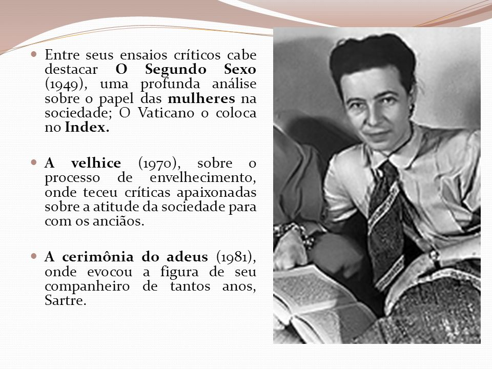 Entre seus ensaios críticos cabe destacar O Segundo Sexo (1949), uma profunda análise sobre o papel das mulheres na sociedade; O Vaticano o coloca no Index.