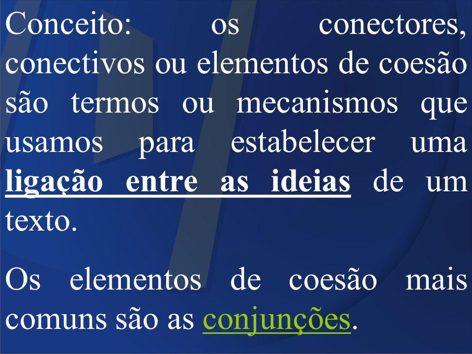 Conceito: os conectores, conectivos ou elementos de coesão são termos ou mecanismos que usamos para estabelecer uma ligação entre as ideias de um texto.